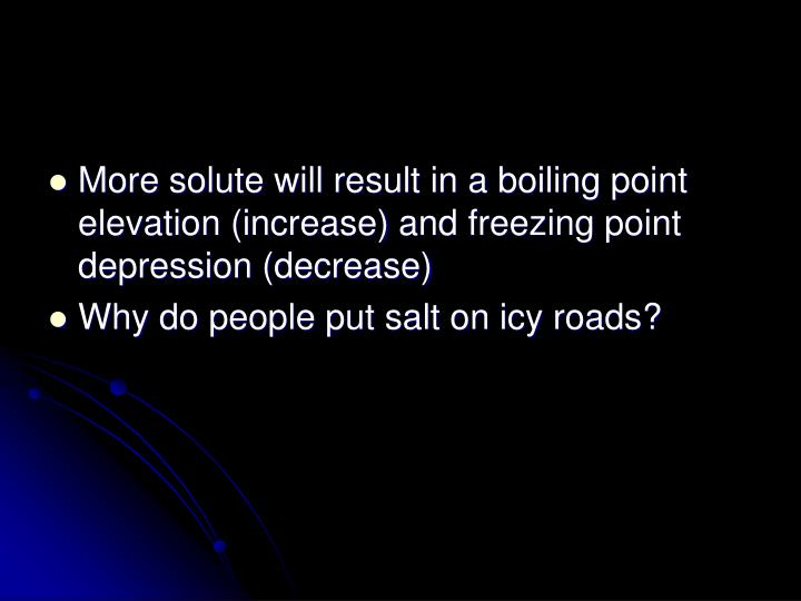 More solute will result in a boiling point elevation (increase) and freezing point depression (decrease)