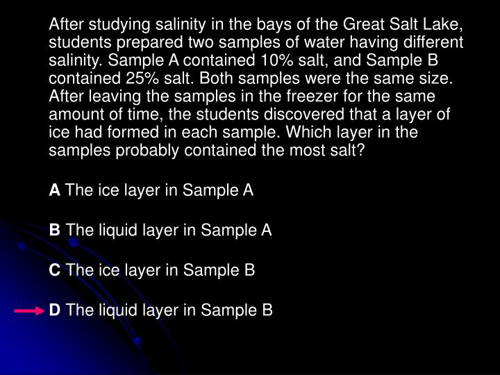 After studying salinity in the bays of the Great Salt Lake, students prepared two samples of water having different salinity. Sample A contained 10% salt, and Sample B contained 25% salt. Both samples were the same size. After leaving the samples in the freezer for the same amount of time, the students discovered that a layer of ice had formed in each sample. Which layer in the samples probably contained the most salt?
