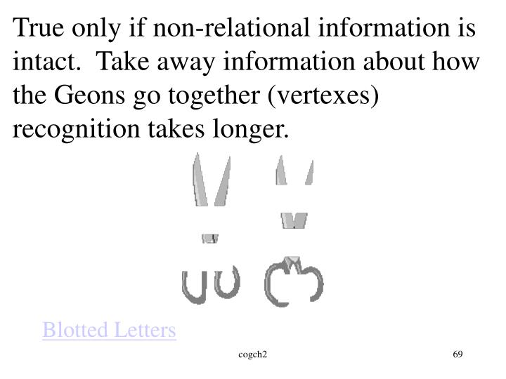 True only if non-relational information is intact.  Take away information about how the Geons go together (vertexes) recognition takes longer.