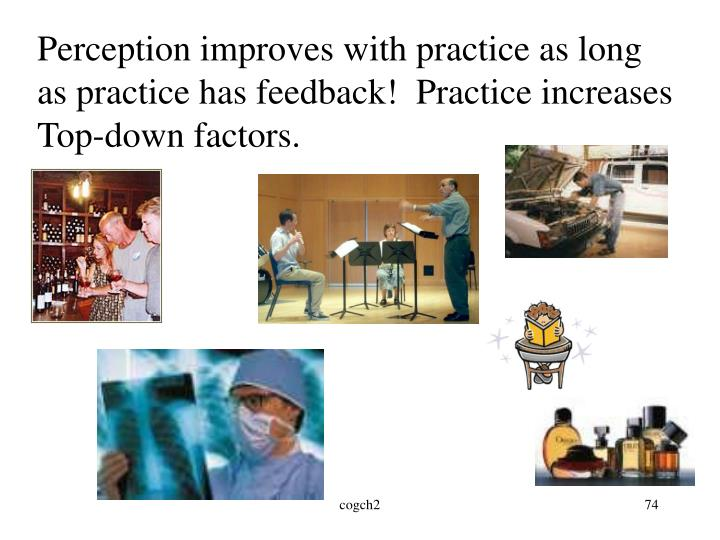 Perception improves with practice as long as practice has feedback!  Practice increases Top-down factors.