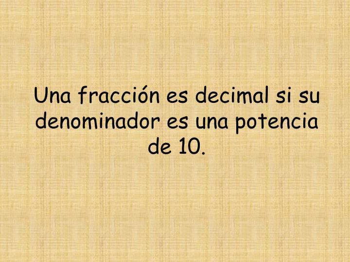 Una fracción es decimal si su denominador es una potencia de 10.