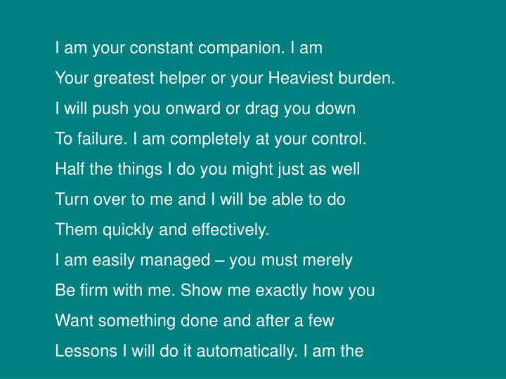 I am your constant companion. I am
