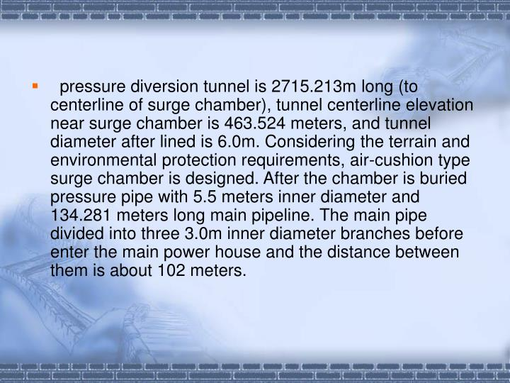 pressure diversion tunnel is 2715.213m long (to centerline of surge chamber), tunnel centerline elevation near surge chamber is 463.524 meters, and tunnel diameter after lined is 6.0m. Considering the terrain and environmental protection requirements, air-cushion type surge chamber is designed. After the chamber is buried pressure pipe with 5.5 meters inner diameter and 134.281 meters long main pipeline. The main pipe divided into three 3.0m inner diameter branches before enter the main power house and the distance between them is about 102 meters.