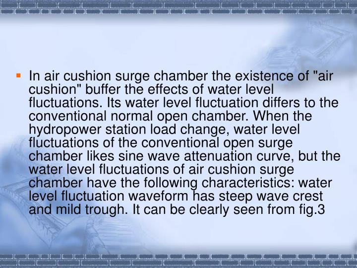 "In air cushion surge chamber the existence of ""air cushion"" buffer the effects of water level fluctuations. Its water level fluctuation differs to the conventional normal open chamber. When the hydropower station load change, water level fluctuations of the conventional open surge chamber likes sine wave attenuation curve, but the water level fluctuations of air cushion surge chamber have the following characteristics: water level fluctuation waveform has steep wave crest and mild trough. It can be clearly seen from fig.3"