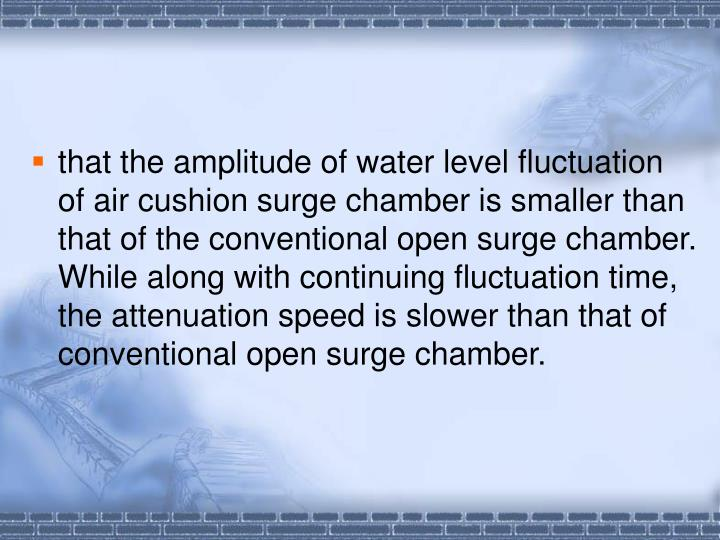 that the amplitude of water level fluctuation of air cushion surge chamber is smaller than that of the conventional open surge chamber. While along with continuing fluctuation time, the attenuation speed is slower than that of conventional open surge chamber.