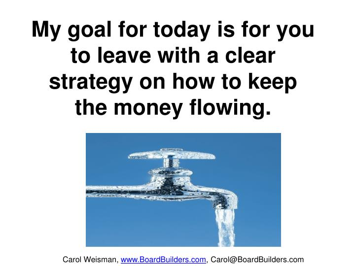 My goal for today is for you to leave with a clear strategy on how to keep the money flowing