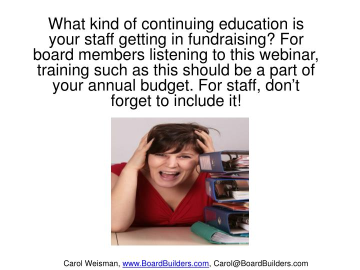 What kind of continuing education is your staff getting in fundraising? For board members listening to this webinar, training such as this should be a part of your annual budget. For staff, don't forget to include it!