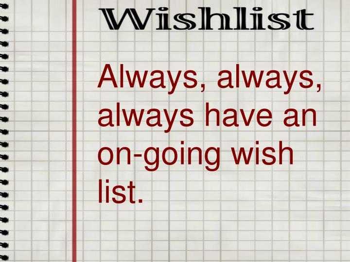 Always, always, always have an on-going wish list.