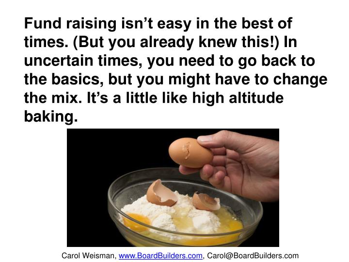 Fund raising isn't easy in the best of times. (But you already knew this!) In uncertain times, you need to go back to the basics, but you might have to change the mix. It's a little like high altitude baking.