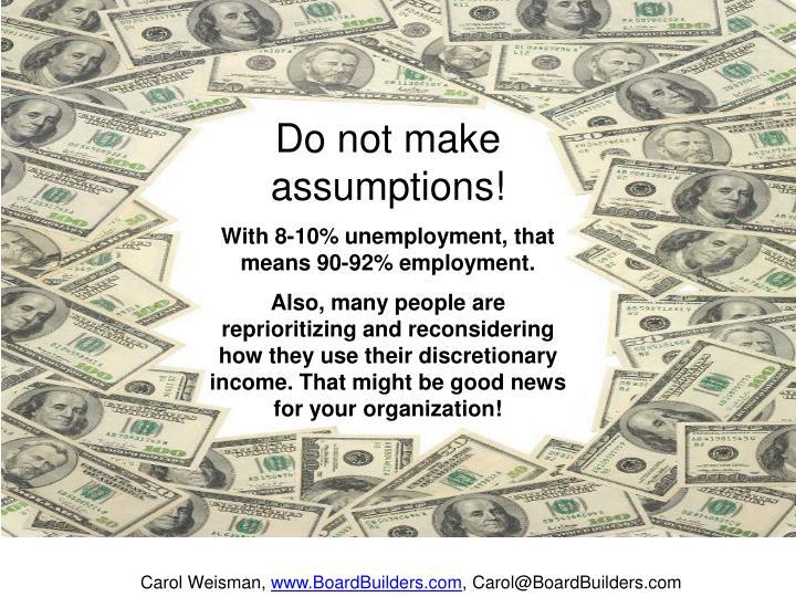 Do not make assumptions!