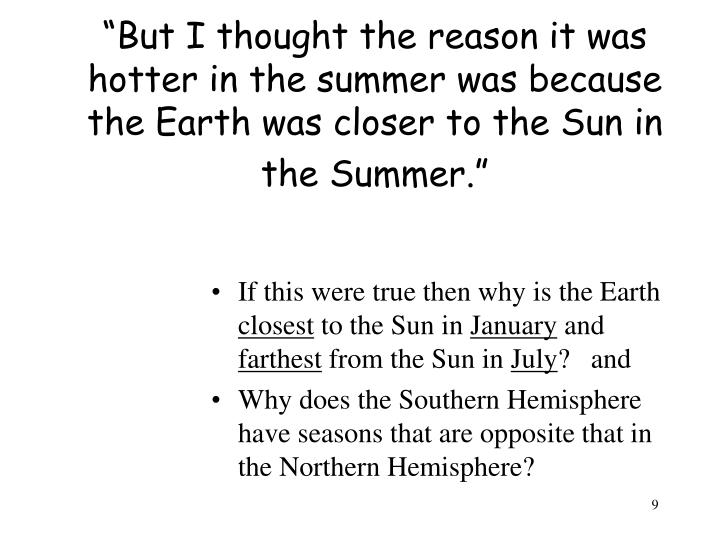 """But I thought the reason it was hotter in the summer was because the Earth was closer to the Sun in the Summer."""