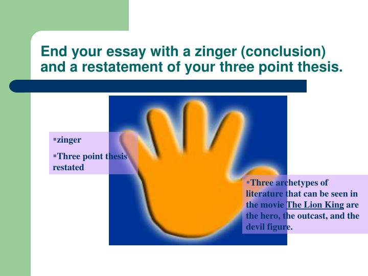End your essay with a zinger (conclusion) and a restatement of your three point thesis.
