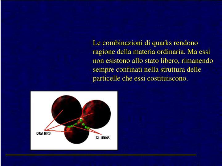 Le combinazioni di quarks rendono ragione della materia ordinaria. Ma essi non esistono allo stato libero, rimanendo sempre confinati nella struttura delle particelle che essi costituiscono.