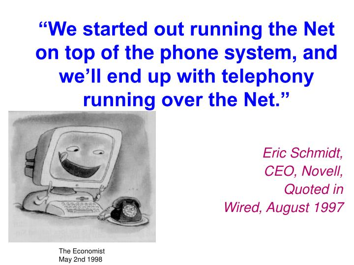 """We started out running the Net on top of the phone system, and we'll end up with telephony runn..."
