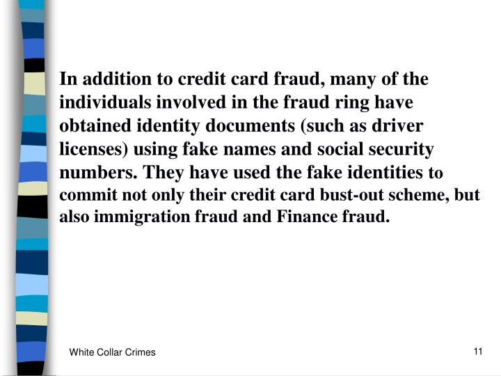 In addition to credit card fraud, many of the individuals involved in the fraud ring have obtained identity documents (such as driver licenses) using fake names and social security numbers. They have used the fake identities