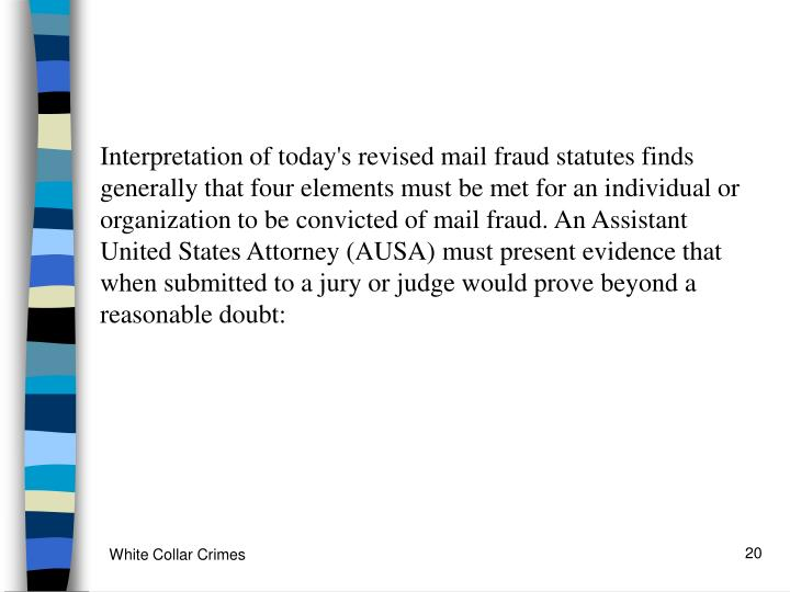 Interpretation of today's revised mail fraud statutes finds generally that four elements must be met for an individual or organization to be convicted of mail fraud. An Assistant United States Attorney (AUSA) must present evidence that when submitted to a jury or judge would prove beyond a reasonable doubt: