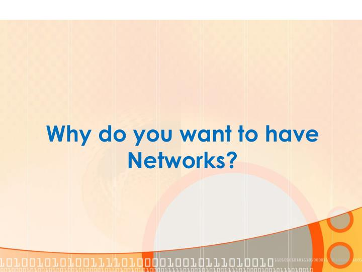 Why do you want to have Networks?