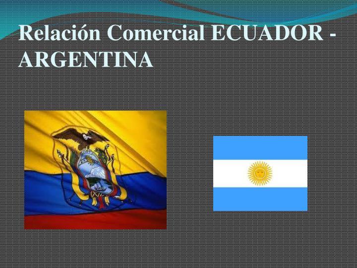 Relación Comercial ECUADOR - ARGENTINA