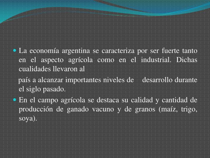 La economía argentina se caracteriza por ser fuerte tanto en el aspecto agrícola como en el industrial. Dichas cualidades llevaron al