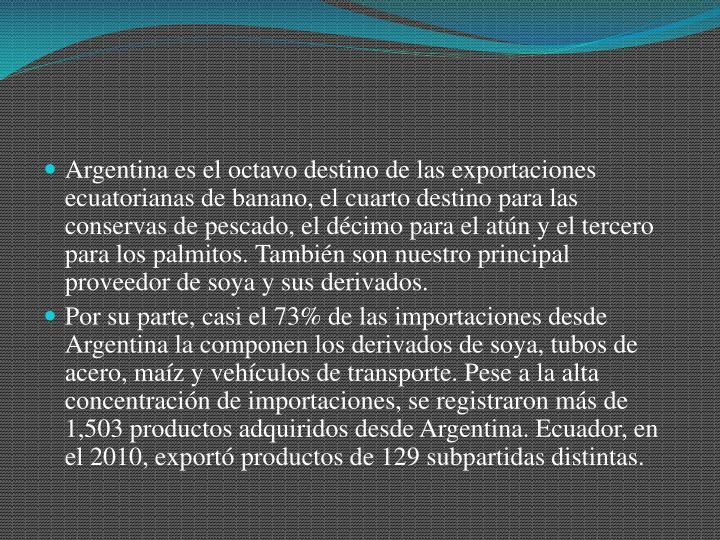 Argentina es el octavo destino de las exportaciones ecuatorianas de banano, el cuarto destino para las conservas de pescado, el décimo para el atún y el tercero para los palmitos. También son nuestro principal proveedor de soya y sus derivados.