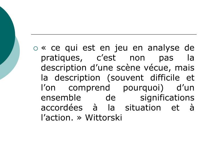 « ce qui est en jeu en analyse de pratiques, c'est non pas la description d'une scène vécue, mais la description (souvent difficile et l'on comprend pourquoi) d'un ensemble de significations accordées à la situation et à l'action. » Wittorski