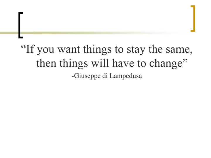 """If you want things to stay the same, then things will have to change"""