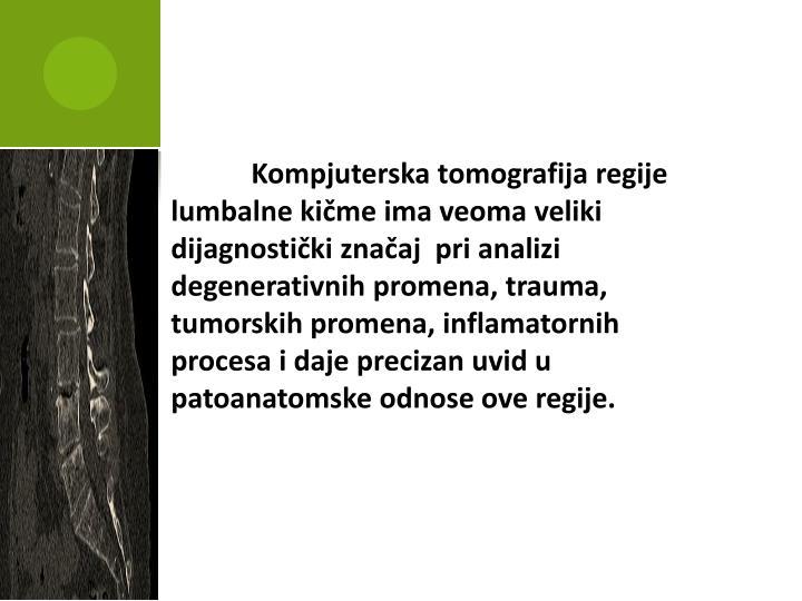 Kompjuterska tomografija regije lumbalne kičme ima veoma veliki dijagnostički značaj  pri analizi degenerativnih promena, trauma, tumorskih promena, inflamatornih procesa i daje precizan uvid u patoanatomske odnose ove regije.