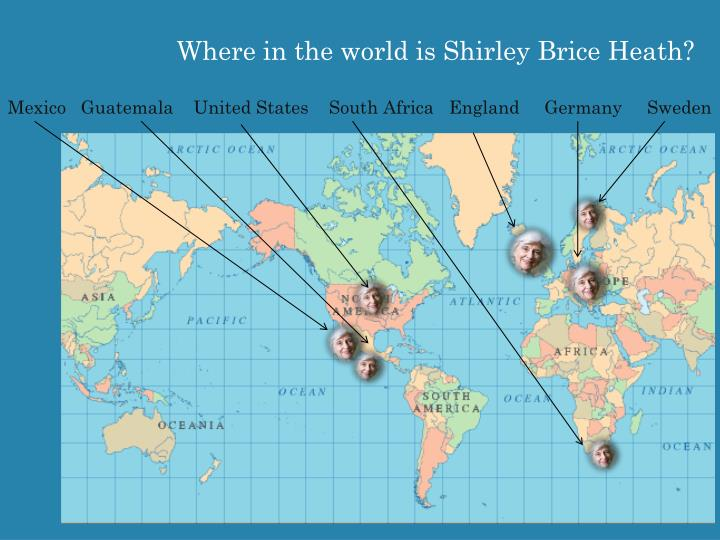 Where in the world is Shirley Brice Heath?
