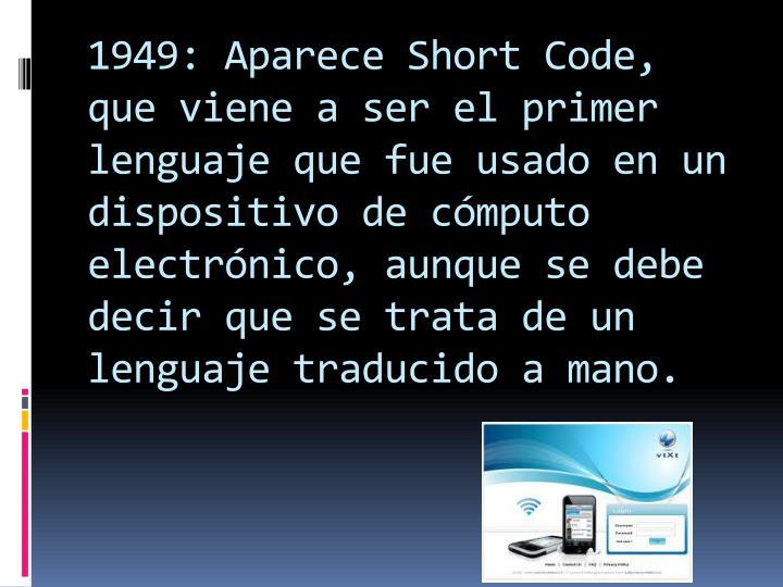 1949: Aparece Short Code, que viene a ser el primer lenguaje que fue usado en un dispositivo de cómputo electrónico, aunque se debe decir que se trata de un lenguaje traducido