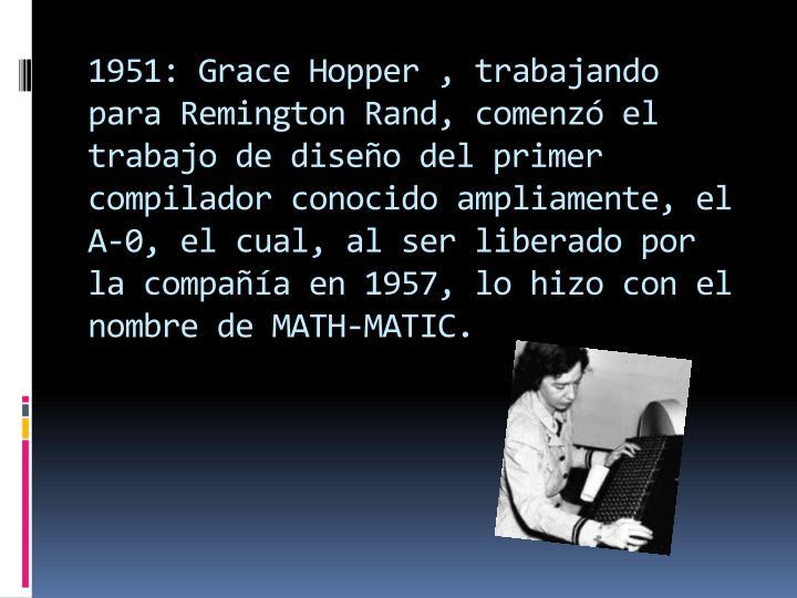 1951: Grace Hopper , trabajando para Remington Rand, comenzó el trabajo de diseño del primer compilador conocido ampliamente, el A-0, el cual, al ser liberado por la compañía en 1957, lo hizo con el nombre de MATH-MATIC