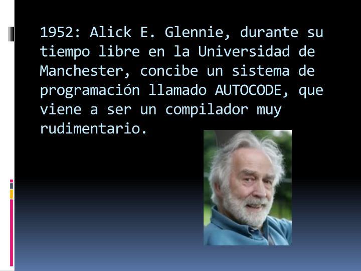 1952: Alick E. Glennie, durante su tiempo libre en la Universidad de Manchester, concibe un sistema de programación llamado AUTOCODE, que viene a ser un compilador muy rudimentario.