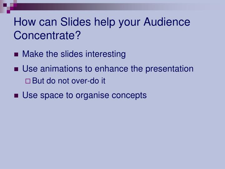 How can Slides help your Audience Concentrate?