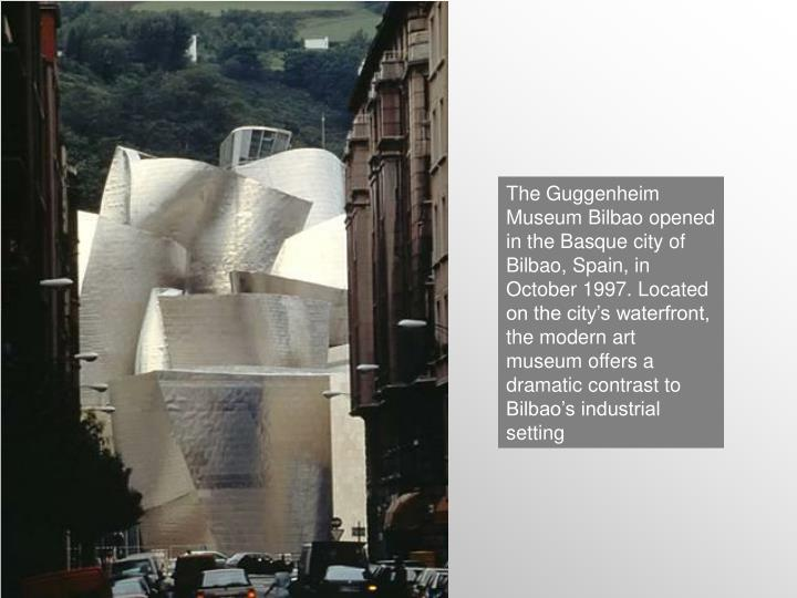 The Guggenheim Museum Bilbao opened in the Basque city of Bilbao, Spain, in October 1997. Located on the city's waterfront, the modern art museum offers a dramatic contrast to Bilbao's industrial setting
