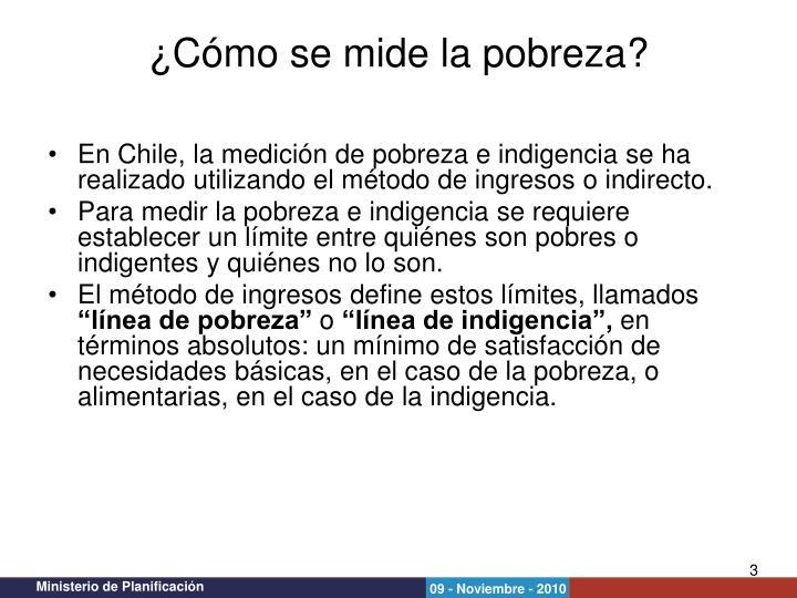 En Chile, la medición de pobreza e indigencia se ha realizado utilizando el método de ingresos o indirecto.