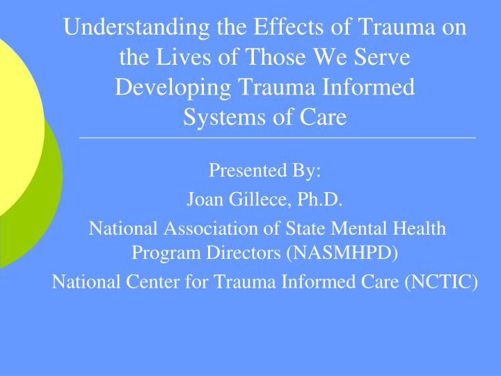 Understanding the Effects of Trauma on the Lives of Those We Serve Developing Trauma Informed