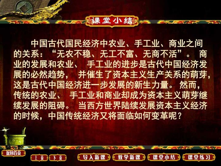 """中国古代国民经济中农业、手工业、商业之间的关系:""""无农不稳、无工不富、无商不活""""。  商业的发展和农业、  手工业的进步是古代中国经济发展的必然趋势,  并催生了资本主义生产关系的萌芽,这是古代中国经济进一步发展的新生力量。 然而, 传统的农业、  手工业和商业却成为资本主义萌芽继续发展的阻碍。  当西方世界陆续发展资本主义经济的时候,中国传统经济又将面临如何变革呢?"""
