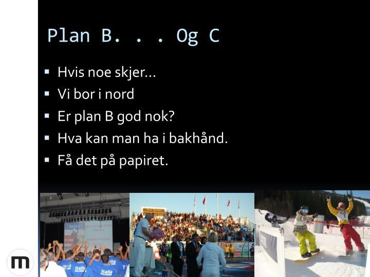Plan B. . . Og C