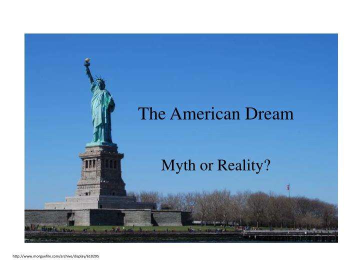 """myth of the american dream essays The meaning of """"myth"""" in the american context for a long time i avoided using the word myth because it means so many different things to different people academic experts on myth debate heatedly about what a myth is and how it functions in human life."""