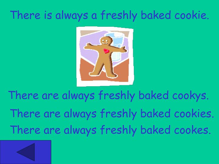 There is always a freshly baked cookie.