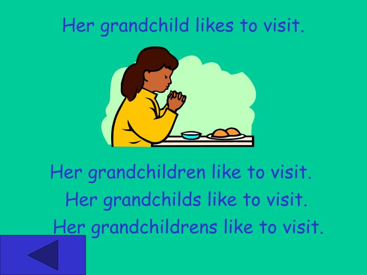 Her grandchild likes to visit.