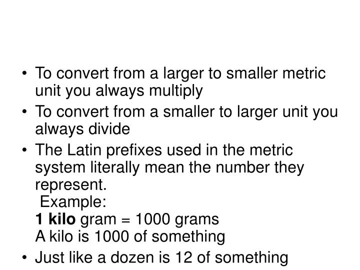 To convert from a larger to smaller metric unit you always multiply