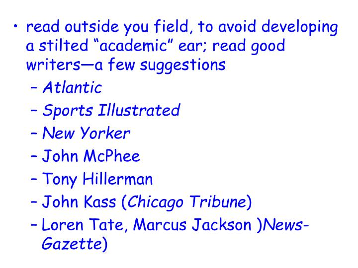 "read outside you field, to avoid developing a stilted ""academic"" ear; read good writers—a few suggestions"