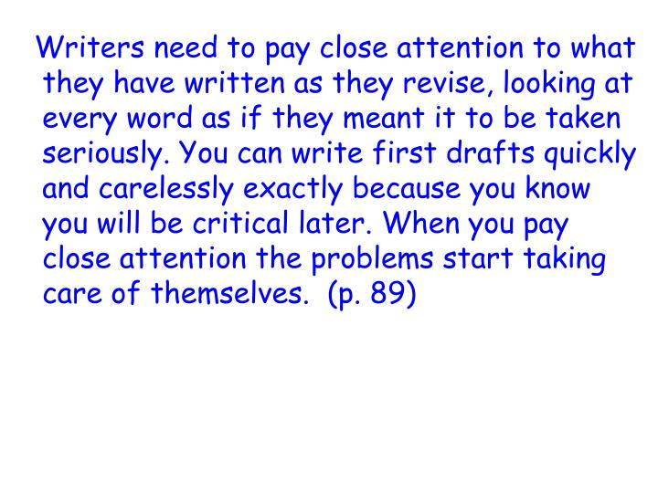 Writers need to pay close attention to what they have written as they revise, looking at every word as if they meant it to be taken seriously. You can write first drafts quickly and carelessly exactly because you know you will be critical later. When you pay close attention the problems start taking care of themselves.  (p. 89)
