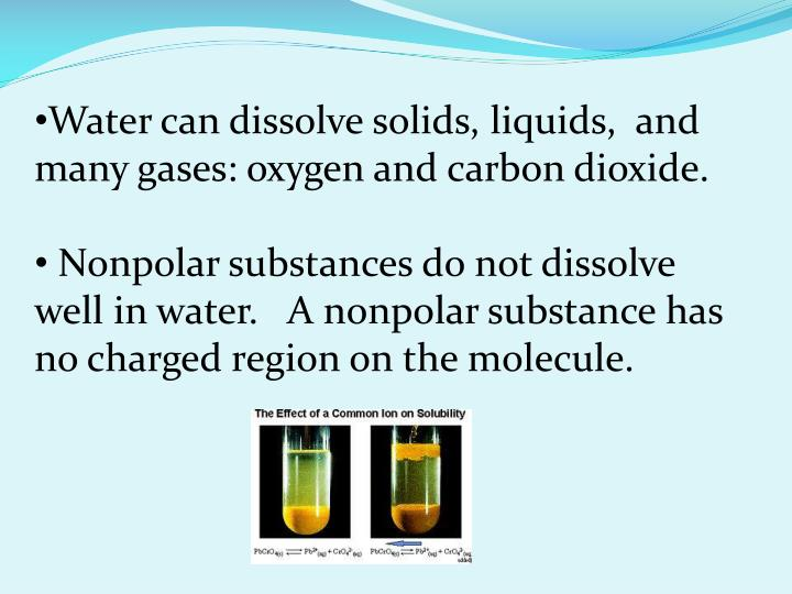 Water can dissolve solids, liquids,  and many gases: oxygen and carbon dioxide.
