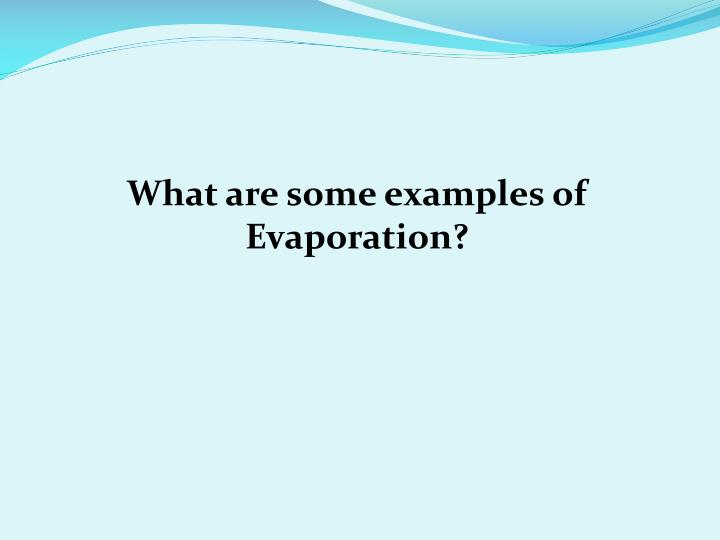 What are some examples of Evaporation?