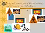 today will remind you of mexico s history and the conquering of the aztecs