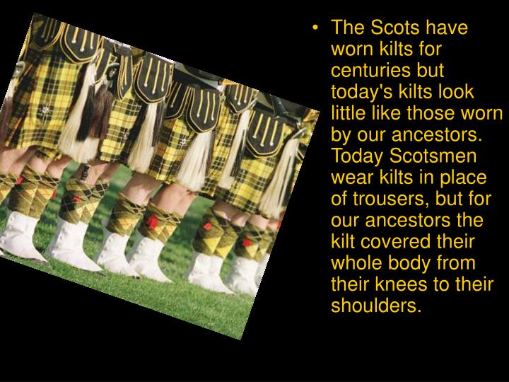 The Scots have worn kilts for centuries but today's kilts look little like those worn by our ancestors. Today Scotsmen wear kilts in place of trousers, but for our ancestors the kilt covered their whole body from their knees to their shoulders.