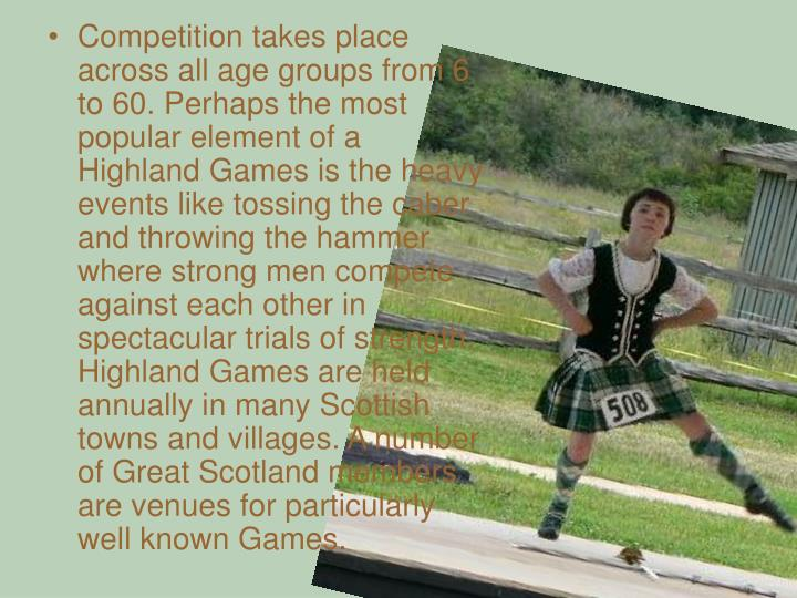 Competition takes place across all age groups from 6 to 60. Perhaps the most popular element of a Highland Games is the heavy events like tossing the caber and throwing the hammer where strong men compete against each other in spectacular trials of strength. Highland Games are held annually in many Scottish towns and villages. A number of Great Scotland members are venues for particularly well known Games.