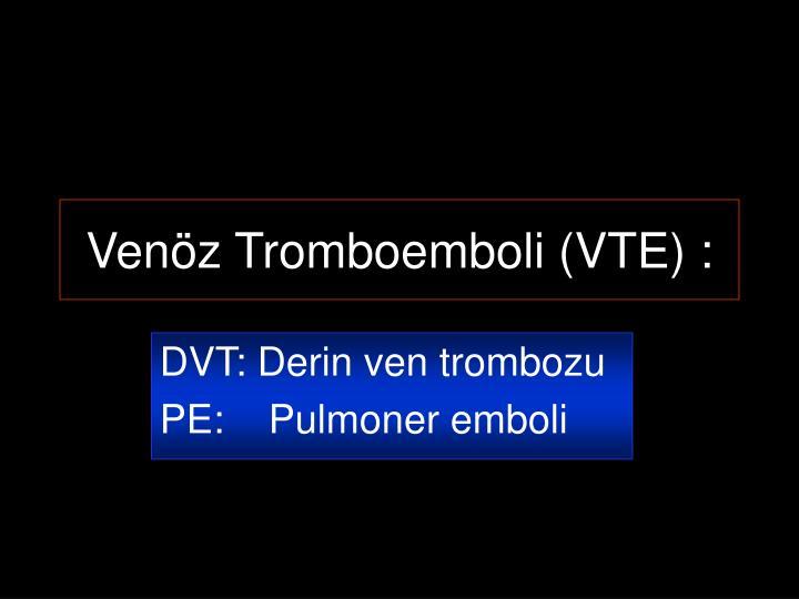Venöz Tromboemboli (VTE) :