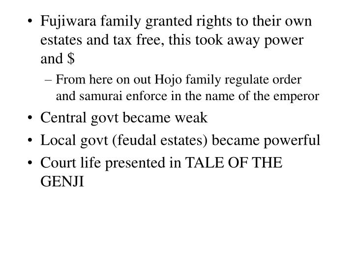Fujiwara family granted rights to their own estates and tax free, this took away power and $